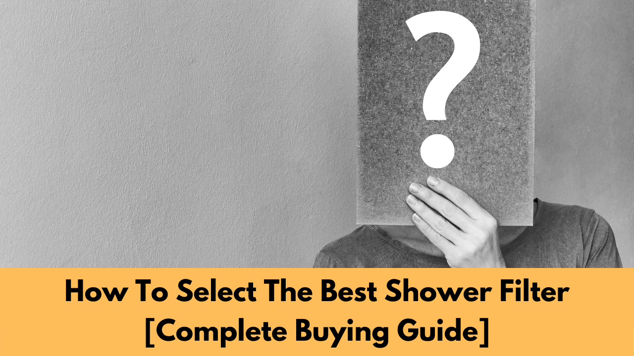How To Select The Best Shower Filter [Complete Buying Guide]